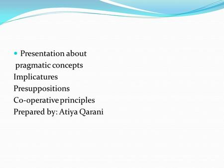 Presentation about pragmatic concepts Implicatures Presuppositions Co-operative principles Prepared by: Atiya Qarani.