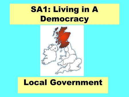 SA1: Living in A Democracy Local Government. Local Government in Scotland Aims: Identify the local authority we live in. Examine the different services.
