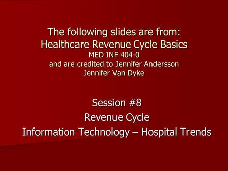 The following slides are from: Healthcare Revenue Cycle Basics MED INF 404-0 and are credited to Jennifer Andersson Jennifer Van Dyke Session #8 Revenue.