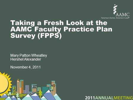 Taking a Fresh Look at the AAMC Faculty Practice Plan Survey (FPPS) Mary Patton Wheatley Hershel Alexander November 4, 2011.