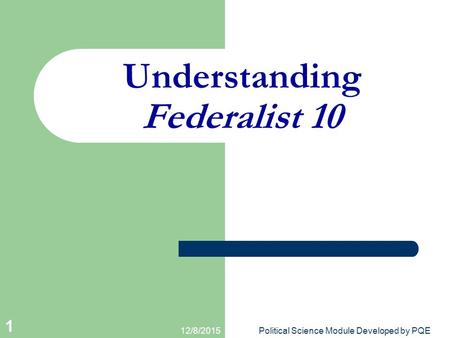 12/8/2015Political Science Module Developed by PQE 1 Understanding Federalist 10.