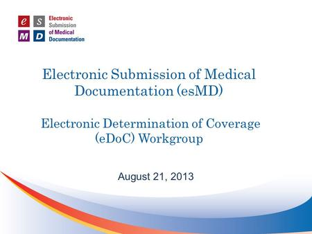 Electronic Submission of Medical Documentation (esMD) Electronic Determination of Coverage (eDoC) Workgroup August 21, 2013.