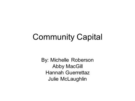Community Capital By: Michelle Roberson Abby MacGill Hannah Guerrettaz Julie McLaughlin.