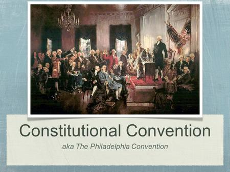 Aka The Philadelphia Convention Constitutional Convention.