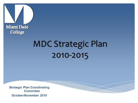 MDC Strategic Plan 2010-2015 Strategic Plan Coordinating Committee October/November 2010.