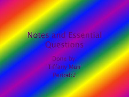 Notes and Essential Questions Done by: Tiffany Muir Period:2.