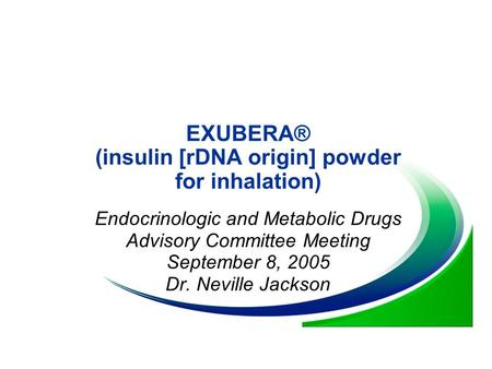 EXUBERA® (insulin [rDNA origin] powder for inhalation) Endocrinologic and Metabolic Drugs Advisory Committee Meeting September 8, 2005 Dr. Neville Jackson.