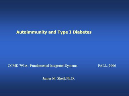 Autoimmunity and Type I Diabetes CCMD 793A: Fundamental Integrated SystemsFALL, 2006 James M. Sheil, Ph.D.