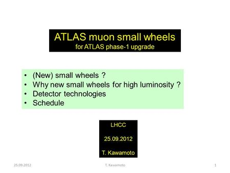 25.09.2012T. Kawamoto1 ATLAS muon small wheels for ATLAS phase-1 upgrade LHCC 25.09.2012 T. Kawamoto (New) small wheels ? Why new small wheels for high.