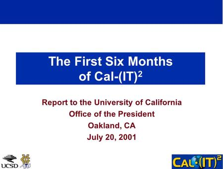 The First Six Months of Cal-(IT) 2 Report to the University of California Office of the President Oakland, CA July 20, 2001.