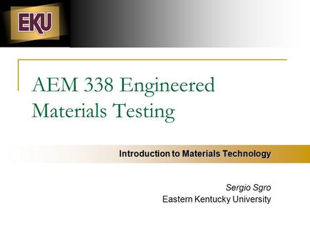 AEM 338 Engineered Materials Testing Introduction to Materials Technology Sergio Sgro Eastern Kentucky University.