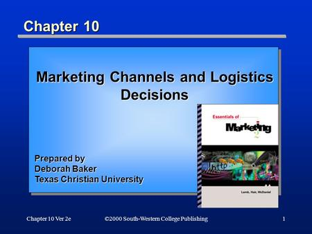 Chapter 10 Ver 2e1 Chapter 10 ©2000 South-Western College Publishing Marketing Channels and Logistics Decisions Prepared by Deborah Baker Texas Christian.