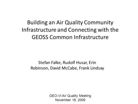 Building an Air Quality Community Infrastructure and Connecting with the GEOSS Common Infrastructure Stefan Falke, Rudolf Husar, Erin Robinson, David McCabe,