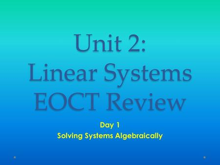 Unit 2: Linear Systems EOCT Review Day 1 Solving Systems Algebraically.