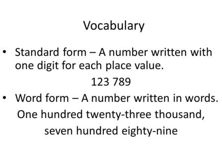 Vocabulary Standard form – A number written with one digit for each place value. 123 789 Word form – A number written in words. One hundred twenty-three.