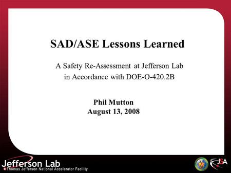 SAD/ASE Lessons Learned A Safety Re-Assessment at Jefferson Lab in Accordance with DOE-O-420.2B Phil Mutton August 13, 2008.