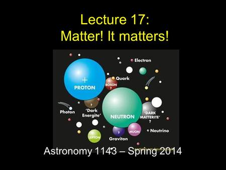 Astronomy 1143 – Spring 2014 Lecture 17: Matter! It matters!