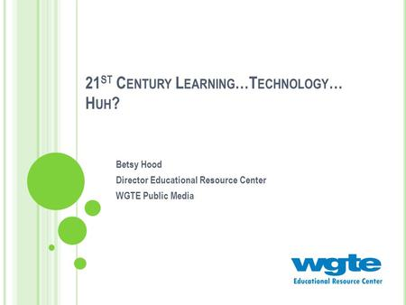 21 ST C ENTURY L EARNING …T ECHNOLOGY … H UH ? Betsy Hood Director Educational Resource Center WGTE Public Media.