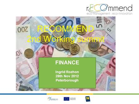 RECOMMEND 2nd Working summit FINANCE Ingrid Rozhon 28th Nov 2012 Peterborough.