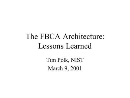 The FBCA Architecture: Lessons Learned Tim Polk, NIST March 9, 2001.