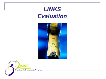 LINKS Evaluation. Why evaluate? Evaluation of the LINKS Advising Program is particularly important in this pilot year. It gives participating staff, students.