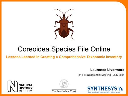 Coreoidea Species File Online Laurence Livermore 5 th IHS Quadrennial Meeting – July 2014 Lessons Learned in Creating a Comprehensive Taxonomic Inventory.