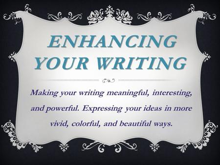 ENHANCING YOUR WRITING ENHANCING YOUR WRITING Making your writing meaningful, interesting, and powerful. Expressing your ideas in more vivid, colorful,