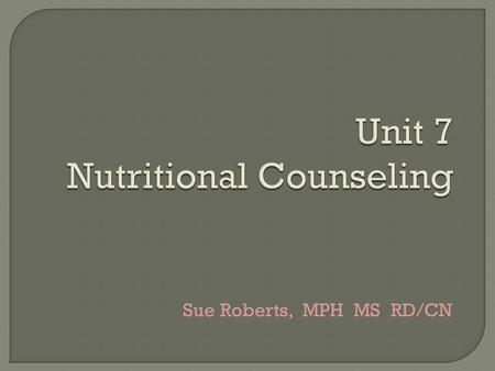 Unit 7 Nutritional Counseling Sue Roberts, MPH MS RD/CN.