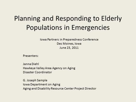 Planning and Responding to Elderly Populations in Emergencies Iowa Partners in Preparedness Conference Des Moines, Iowa June 23, 2011 Presenters: Janna.