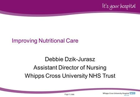 Page 1 | date Improving Nutritional Care Debbie Dzik-Jurasz Assistant Director of Nursing Whipps Cross University NHS Trust.