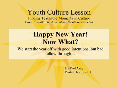 Youth Culture Lesson Finding Teachable Moments in Culture From YouthWorker Journal and YouthWorker.com Happy New Year! Now What? We start the year off.