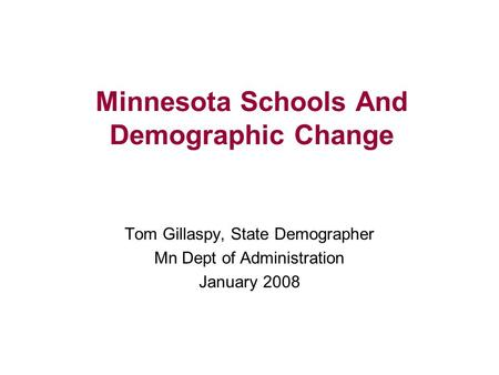 Minnesota Schools And Demographic Change Tom Gillaspy, State Demographer Mn Dept of Administration January 2008.