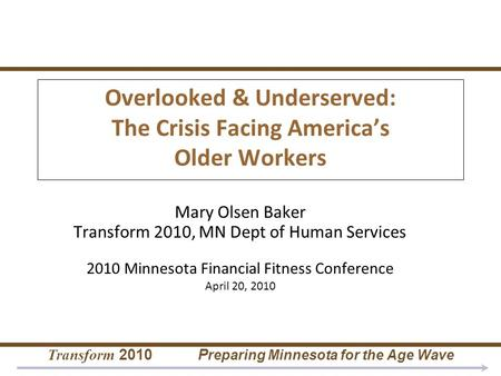 Transform 2010 P reparing Minnesota for the Age Wave Overlooked & Underserved: The Crisis Facing America's Older Workers Mary Olsen Baker Transform 2010,
