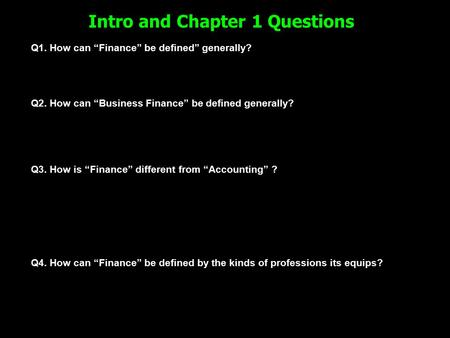 "Intro and Chapter 1 Questions Q1. How can ""Finance"" be defined"" generally? Q2. How can ""Business Finance"" be defined generally? Q3. How is ""Finance"" different."