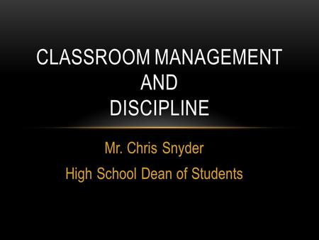Mr. Chris Snyder High School Dean of Students CLASSROOM MANAGEMENT AND DISCIPLINE.