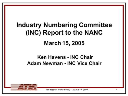 INC Report to the NANC – March 15, 2005 1 Industry Numbering Committee (INC) Report to the NANC March 15, 2005 Ken Havens - INC Chair Adam Newman - INC.