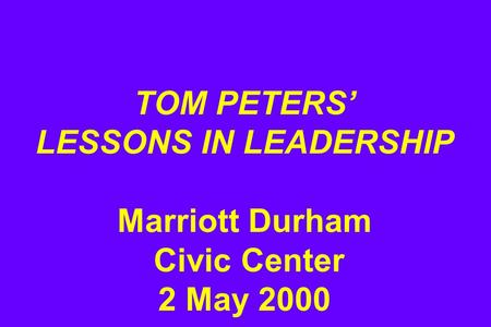 TOM PETERS' LESSONS IN LEADERSHIP Marriott Durham Civic Center 2 May 2000.