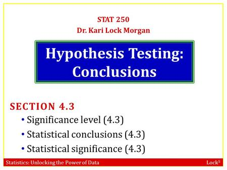Statistics: Unlocking the Power of Data Lock 5 Hypothesis Testing: Conclusions STAT 250 Dr. Kari Lock Morgan SECTION 4.3 Significance level (4.3) Statistical.