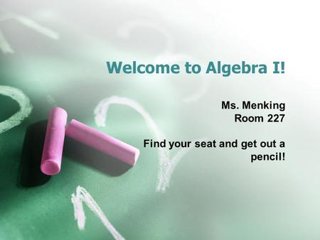 Welcome to Algebra I! Ms. Menking Room 227 Find your seat and get out a pencil!