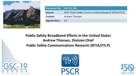 GSC-19 Meeting, 15-16 July 2015, Geneva Public Safety Broadband Efforts in the United States Andrew Thiessen, Division Chief Public Safety Communications.