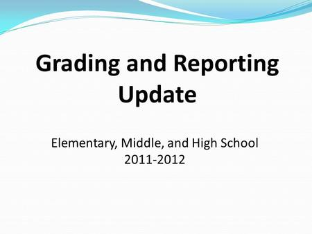 Grading and Reporting Update Elementary, Middle, and High School 2011-2012.