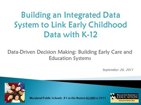 Maryland Public Schools: #1 in the Nation AGAIN in 2011 Data-Driven Decision Making: Building Early Care and Education Systems September 20, 2011.