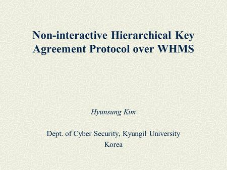 Hyunsung Kim Dept. of Cyber Security, Kyungil University Korea Non-interactive Hierarchical Key Agreement Protocol over WHMS.
