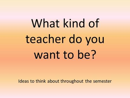 What kind of teacher do you want to be? Ideas to think about throughout the semester.