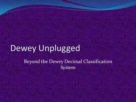Dewey Unplugged Beyond the Dewey Decimal Classification System.