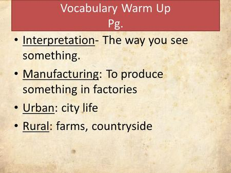 Vocabulary Warm Up Pg. Interpretation- The way you see something. Manufacturing: To produce something in factories Urban: city life Rural: farms, countryside.