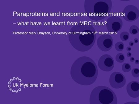 Paraproteins and response assessments Professor Mark Drayson, University of Birmingham 19 th March 2015 – what have we learnt from MRC trials?