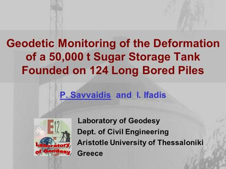 Geodetic Monitoring of the Deformation of a 50,000 t Sugar Storage Tank Founded on 124 Long Bored Piles P. Savvaidis and I. Ifadis Laboratory of Geodesy.