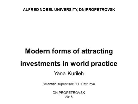 Modern forms of attracting investments in world practice Yana Kurileh DNIPROPETROVSK 2015 ALFRED NOBEL UNIVERSITY, DNIPROPETROVSK Scientific supervisor: