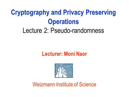 Cryptography and Privacy Preserving Operations Lecture 2: Pseudo-randomness Lecturer: Moni Naor Weizmann Institute of Science.